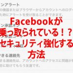 Facebookが乗っ取られたかどうか心配な人の確認方法