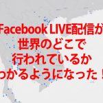 FacebookのLIVE配信が世界で行われているのがわかるようになった